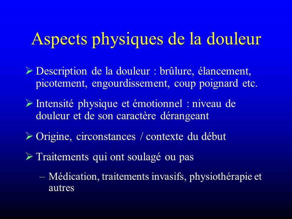 Aspects physiques de la douleur Description de la douleur : brûlure, élancement, picotement, engourdissement, coup poignard etc. Intensité physique et