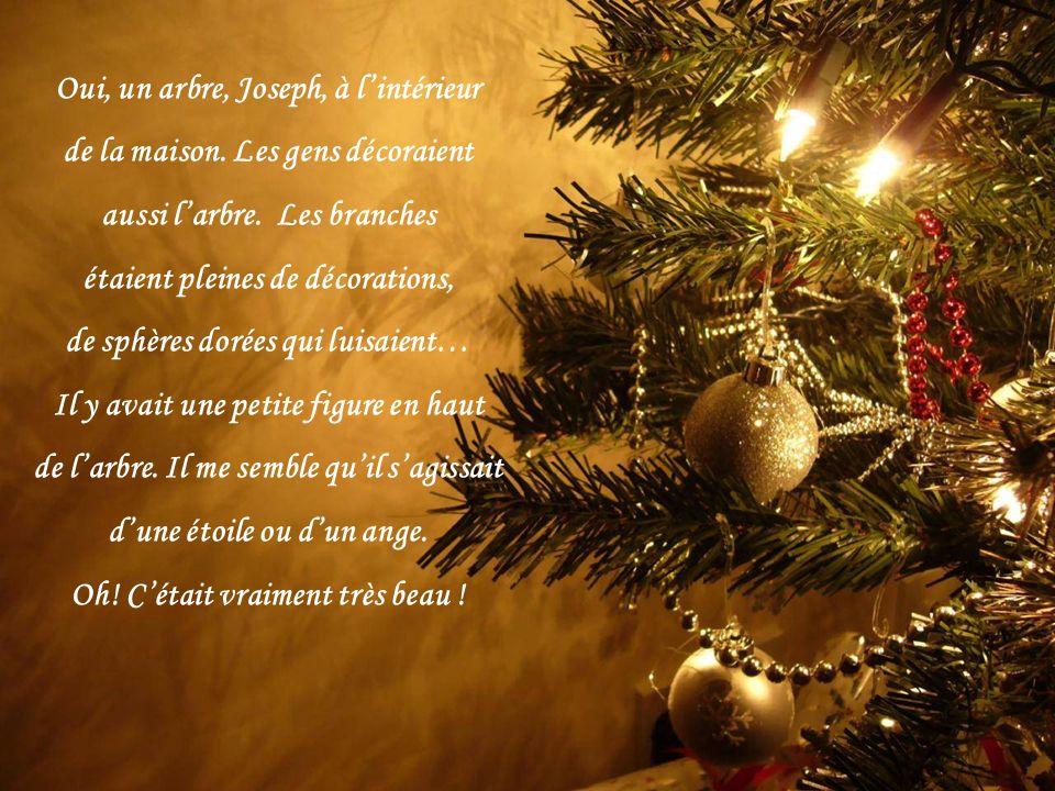 Oui, un arbre, Joseph, à lintérieur de la maison.Les gens décoraient aussi larbre.
