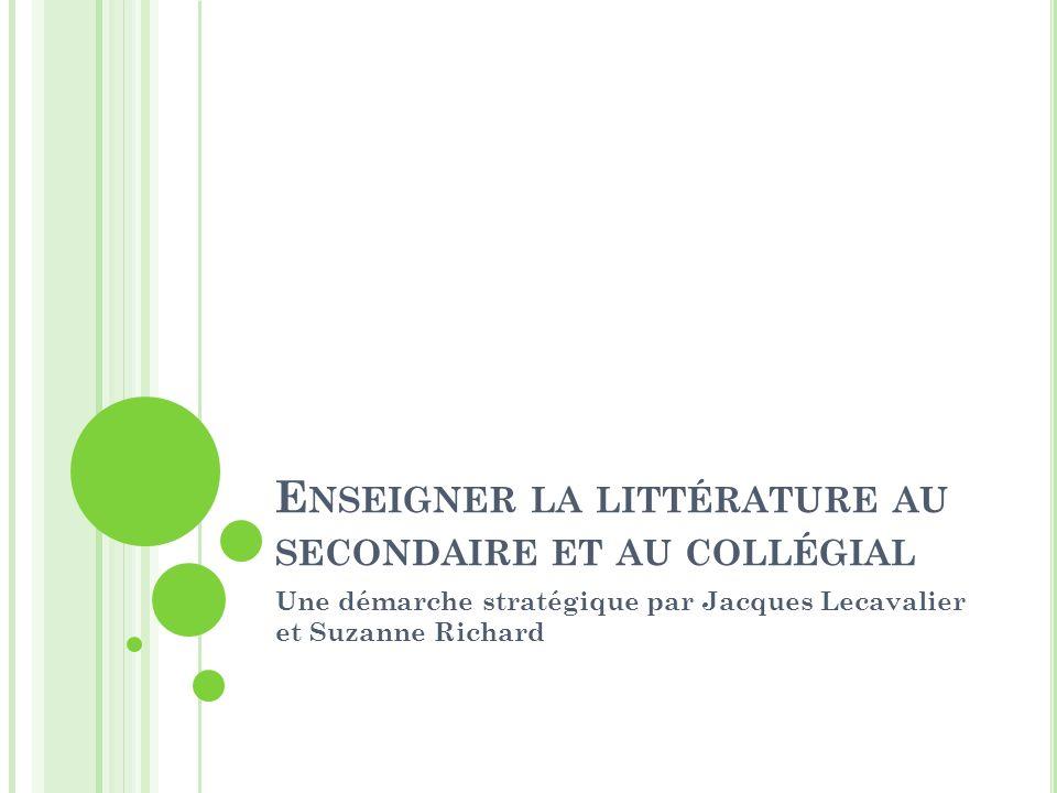 E NSEIGNER LA LITTÉRATURE AU SECONDAIRE ET AU COLLÉGIAL Une démarche stratégique par Jacques Lecavalier et Suzanne Richard