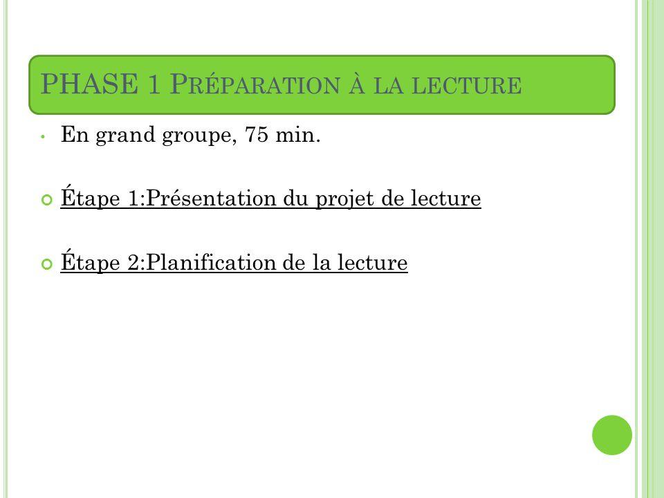 PHASE 1 P RÉPARATION À LA LECTURE En grand groupe, 75 min. Étape 1:Présentation du projet de lecture Étape 2:Planification de la lecture