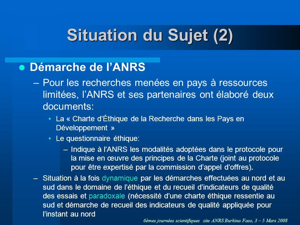 6èmes journées scientifiques site ANRS Burkina Faso, 3 – 5 Mars 2008 Situation du Sujet (2) Démarche de lANRS –Pour les recherches menées en pays à ressources limitées, lANRS et ses partenaires ont élaboré deux documents: La « Charte dÉthique de la Recherche dans les Pays en Développement » Le questionnaire éthique: –Indique à lANRS les modalités adoptées dans le protocole pour la mise en œuvre des principes de la Charte (joint au protocole pour être expertisé par la commission dappel doffres).