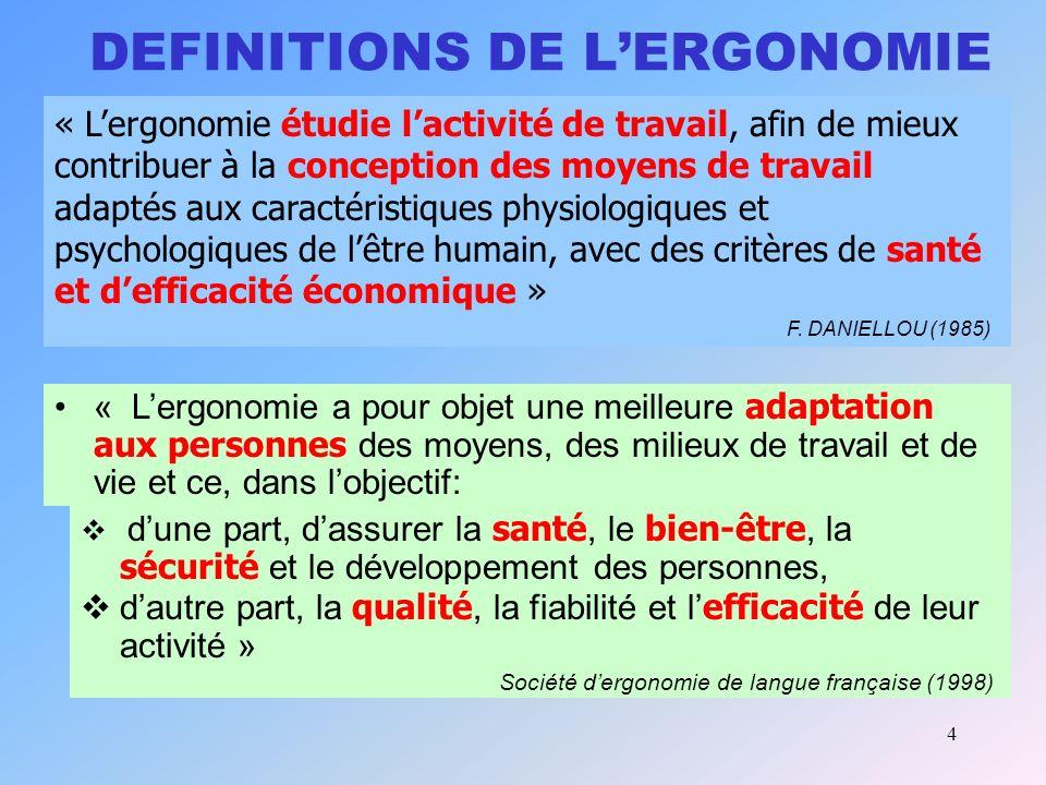 4 DEFINITIONS DE LERGONOMIE « Lergonomie a pour objet une meilleure adaptation aux personnes des moyens, des milieux de travail et de vie et ce, dans lobjectif: dune part, dassurer la santé, le bien-être, la sécurité et le développement des personnes, dautre part, la qualité, la fiabilité et l efficacité de leur activité » Société dergonomie de langue française (1998) « Lergonomie étudie lactivité de travail, afin de mieux contribuer à la conception des moyens de travail adaptés aux caractéristiques physiologiques et psychologiques de lêtre humain, avec des critères de santé et defficacité économique » F.