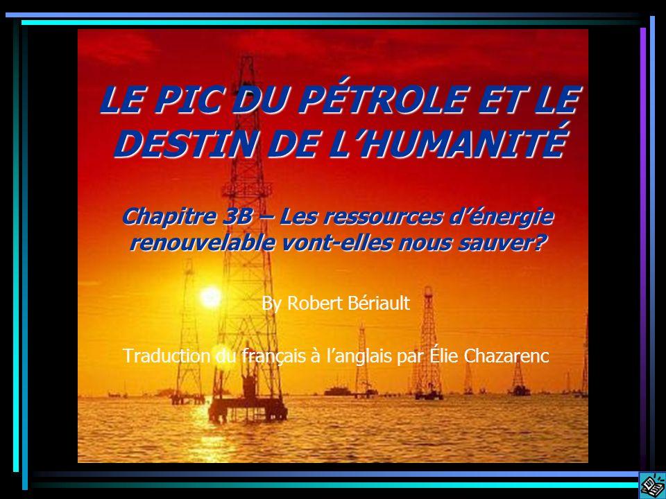 LE PIC DU PÉTROLE ET LE DESTIN DE LHUMANITÉ Chapitre 3B – Les ressources dénergie renouvelable vont-elles nous sauver? By Robert Bériault Traduction d
