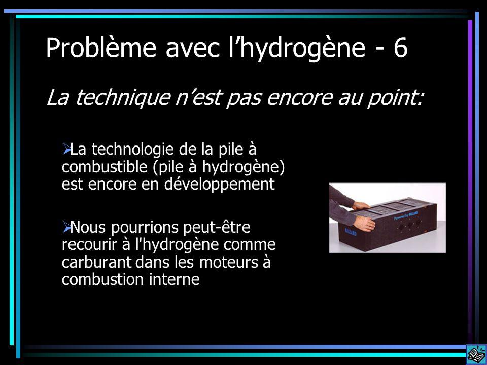 Problème avec lhydrogène - 6 La technologie de la pile à combustible (pile à hydrogène) est encore en développement Nous pourrions peut-être recourir à l hydrogène comme carburant dans les moteurs à combustion interne La technique nest pas encore au point: