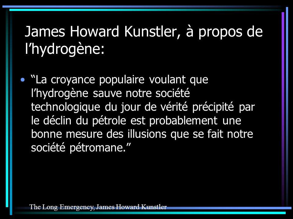 James Howard Kunstler, à propos de lhydrogène: La croyance populaire voulant que lhydrogène sauve notre société technologique du jour de vérité précipité par le déclin du pétrole est probablement une bonne mesure des illusions que se fait notre société pétromane.