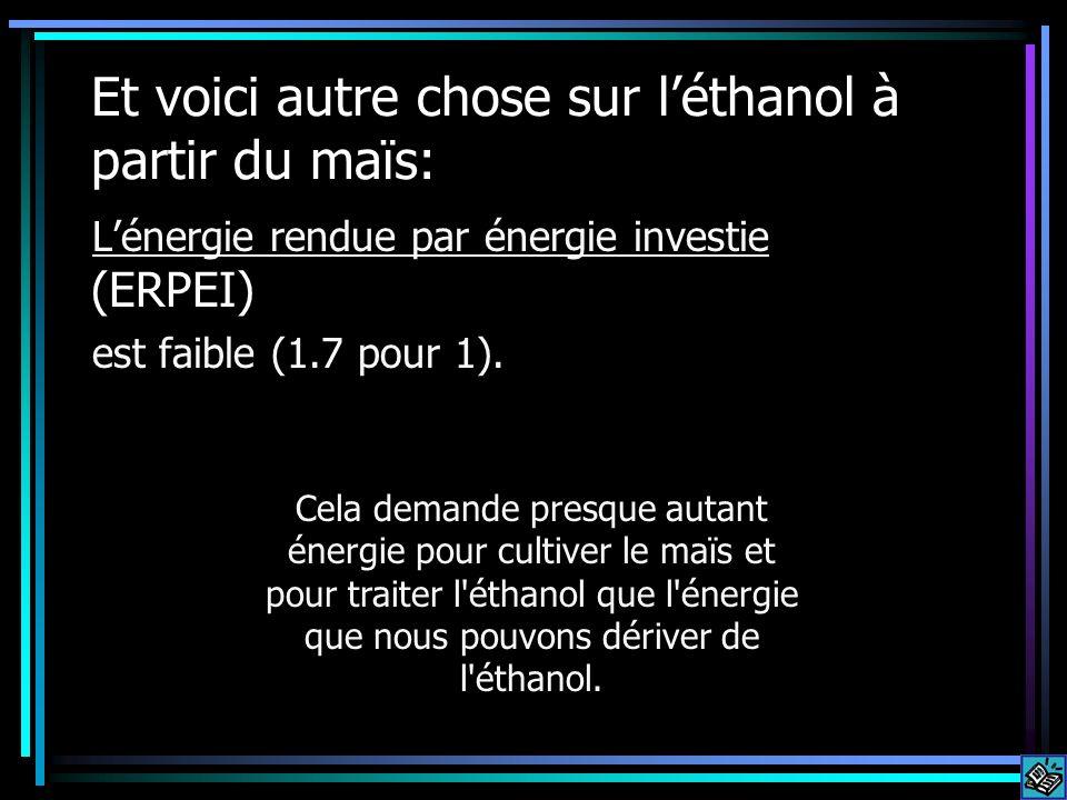 Et voici autre chose sur léthanol à partir du maïs: Lénergie rendue par énergie investie (ERPEI) est faible (1.7 pour 1). Cela demande presque autant