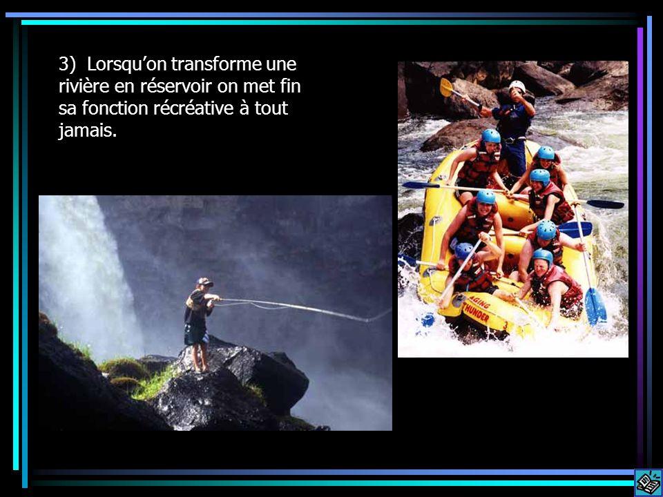3) Lorsquon transforme une rivière en réservoir on met fin sa fonction récréative à tout jamais.