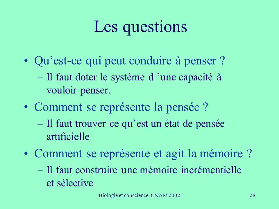 Biologie et conscience, CNAM 200228 Les questions Quest-ce qui peut conduire à penser ? –Il faut doter le système d une capacité à vouloir penser. Com