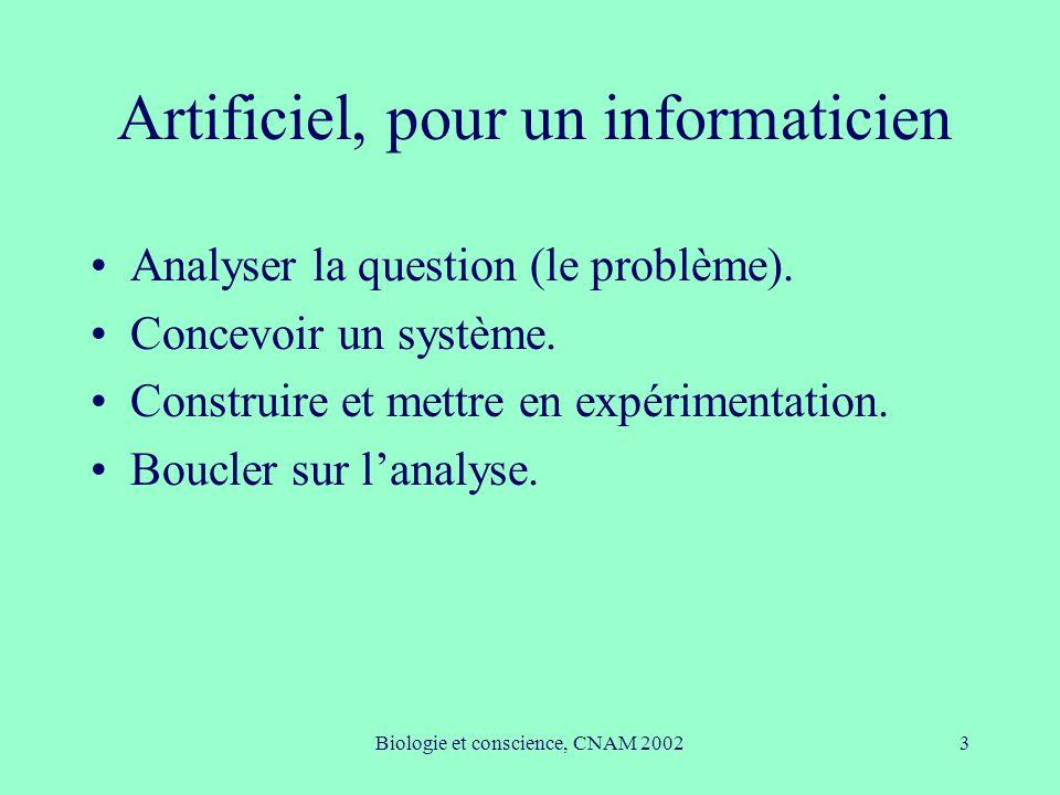 Biologie et conscience, CNAM 20023 Artificiel, pour un informaticien Analyser la question (le problème). Concevoir un système. Construire et mettre en