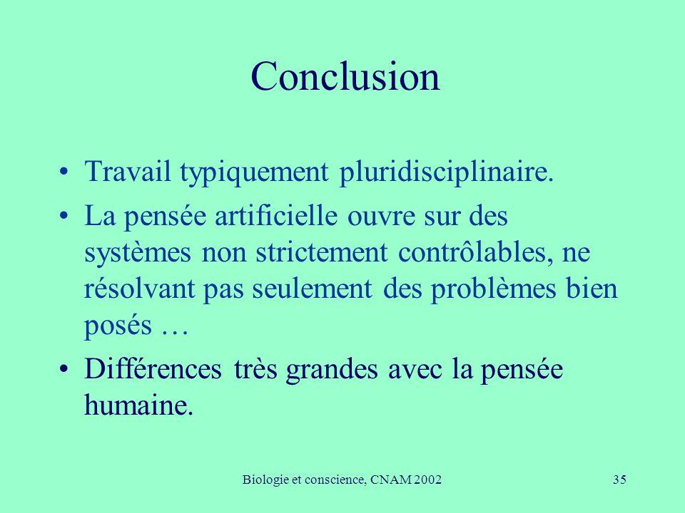 Biologie et conscience, CNAM 200235 Conclusion Travail typiquement pluridisciplinaire. La pensée artificielle ouvre sur des systèmes non strictement c