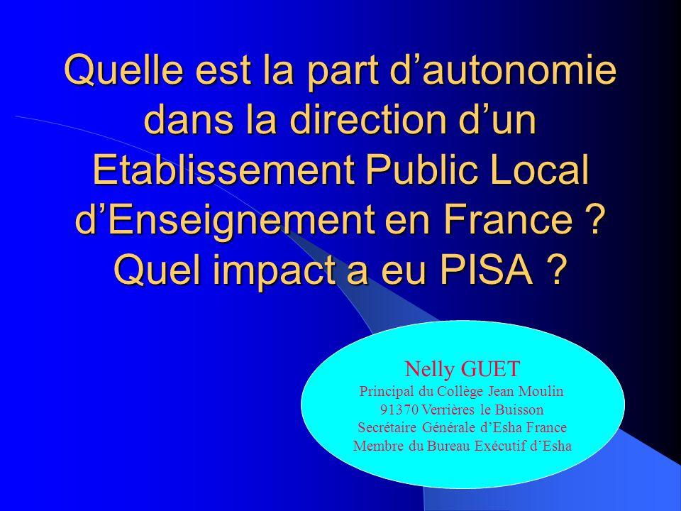 Quelle est la part dautonomie dans la direction dun Etablissement Public Local dEnseignement en France ? Quel impact a eu PISA ? Nelly GUET Principal