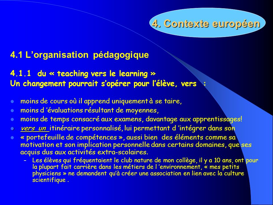 4.1 Lorganisation pédagogique 4.1.1 du « teaching vers le learning » Un changement pourrait sopérer pour lélève, vers : moins de cours où il apprend u