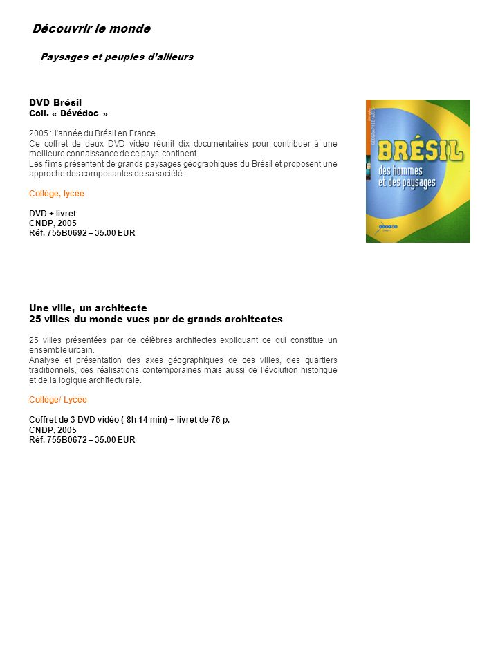 Paysages et peuples dailleurs DVD Brésil Coll. « Dévédoc » 2005 : l'année du Brésil en France. Ce coffret de deux DVD vidéo réunit dix documentaires p