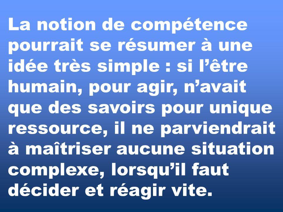 La notion de compétence pourrait se résumer à une idée très simple : si lêtre humain, pour agir, navait que des savoirs pour unique ressource, il ne p