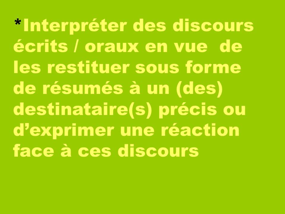*Interpréter des discours écrits / oraux en vue de les restituer sous forme de résumés à un (des) destinataire(s) précis ou dexprimer une réaction fac