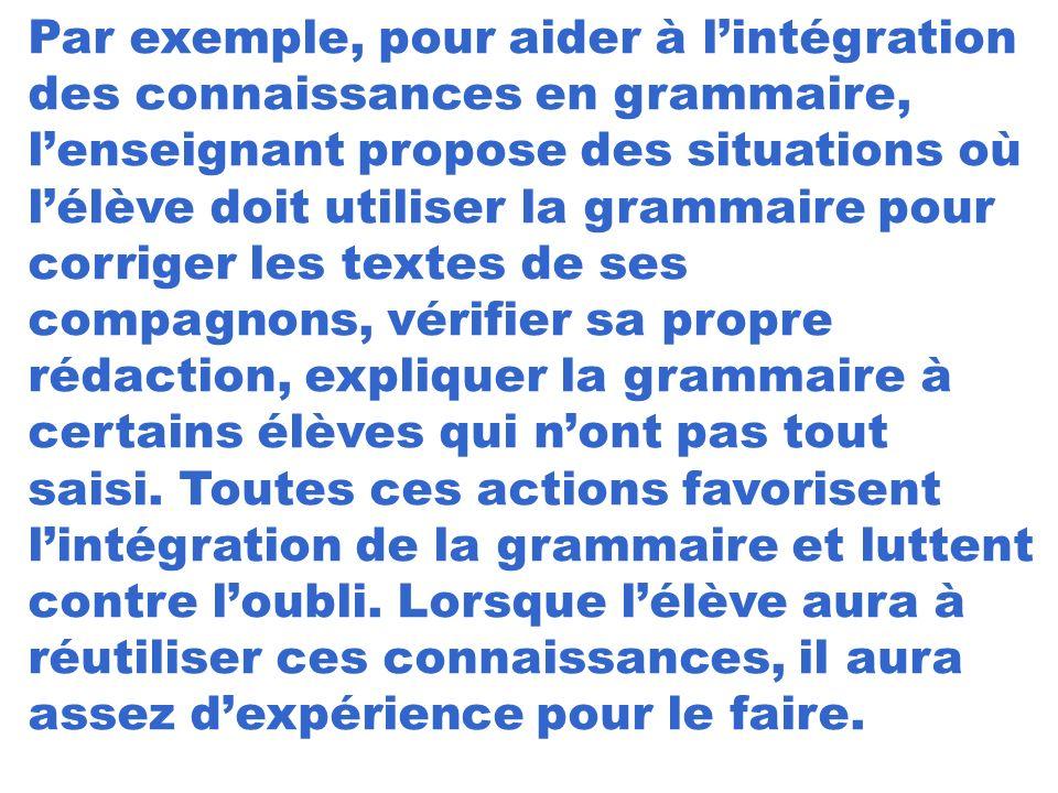 Par exemple, pour aider à lintégration des connaissances en grammaire, lenseignant propose des situations où lélève doit utiliser la grammaire pour co
