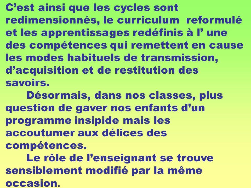 Cest ainsi que les cycles sont redimensionnés, le curriculum reformulé et les apprentissages redéfinis à l une des compétences qui remettent en cause
