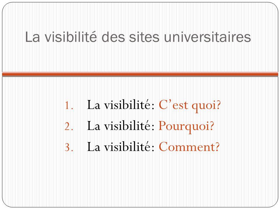 1. La visibilité: Cest quoi? 2. La visibilité: Pourquoi? 3. La visibilité: Comment? La visibilité des sites universitaires