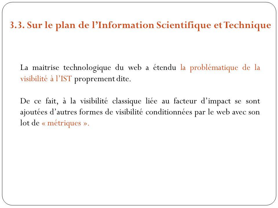 3.3. Sur le plan de lInformation Scientifique et Technique La maitrise technologique du web a étendu la problématique de la visibilité à lIST propreme