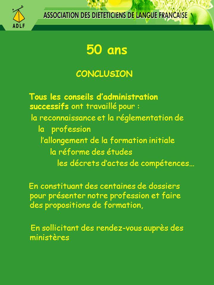 50 ans CONCLUSION Tous les conseils dadministration successifs ont travaillé pour : la reconnaissance et la réglementation de la profession lallongeme