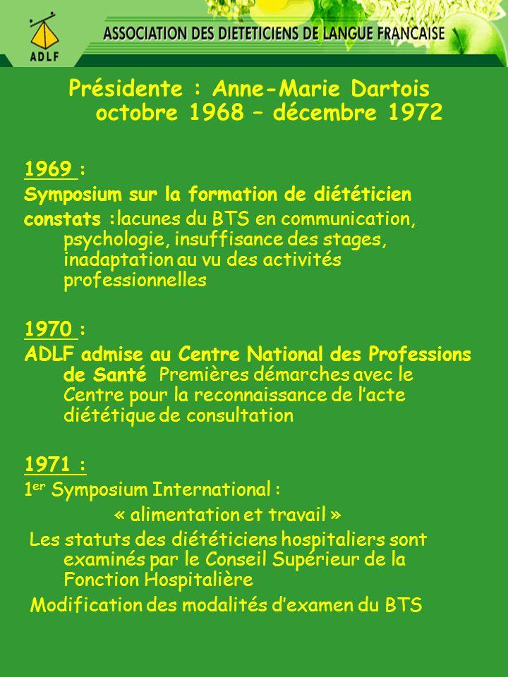 Présidente : Lise Danon janvier 1973 – octobre 1978 1972 : Participation au CADEC (comité des associations de diététiciens de la CEE) 1973 : Mise au point d un enseignement de formation continue avec Université de Nancy 1974 : Rapport sur le rôle et la place du diététicien dans la C.E.E : - vue densemble des services rendus par les diététiciens -leur place dans les hiérarchies administratives et médicales approuvé par 7 associations nationales, dont lADLF Célébration des 20 ans de lADLF aux Journées détudes de Vittel