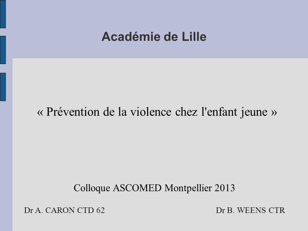 Académie de Lille « Prévention de la violence chez l'enfant jeune » Colloque ASCOMED Montpellier 2013 Dr A. CARON CTD 62 Dr B. WEENS CTR