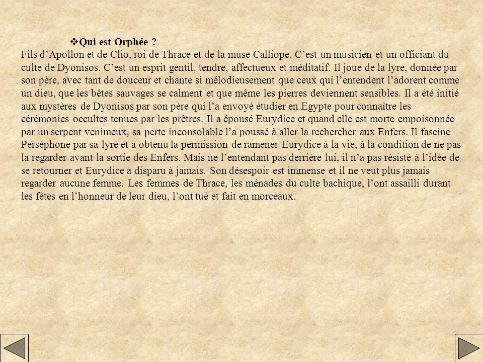Qui est Orphée ? Fils dApollon et de Clio, roi de Thrace et de la muse Calliope. Cest un musicien et un officiant du culte de Dyonisos. Cest un esprit