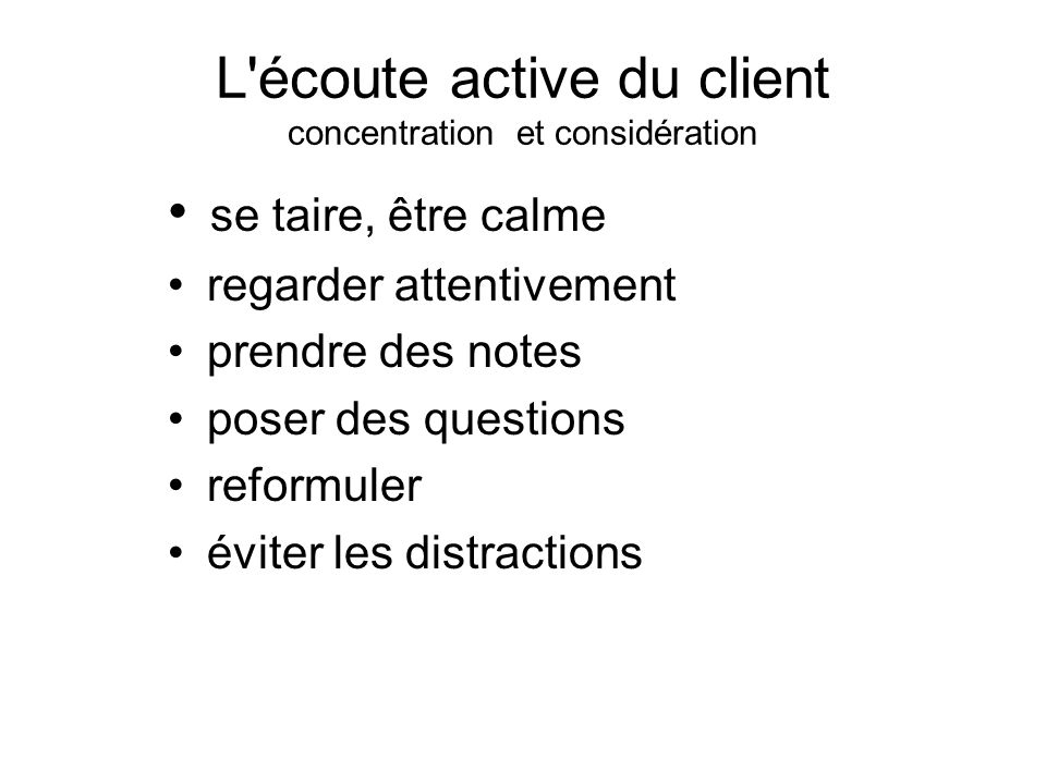 L écoute active du client concentration et considération se taire, être calme regarder attentivement prendre des notes poser des questions reformuler éviter les distractions