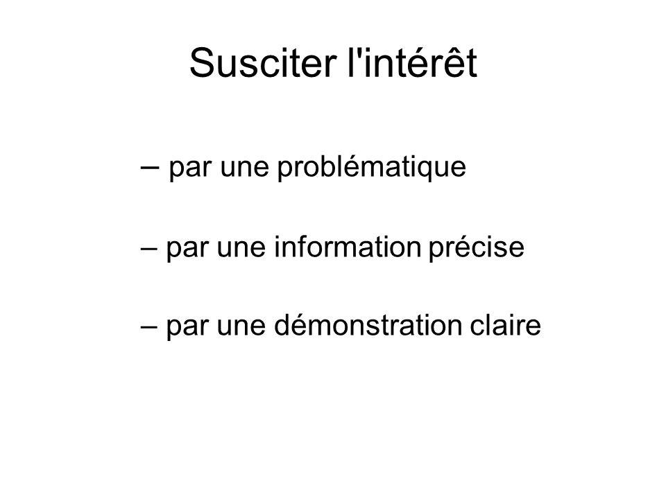 Susciter l'intérêt – par une problématique – par une information précise – par une démonstration claire