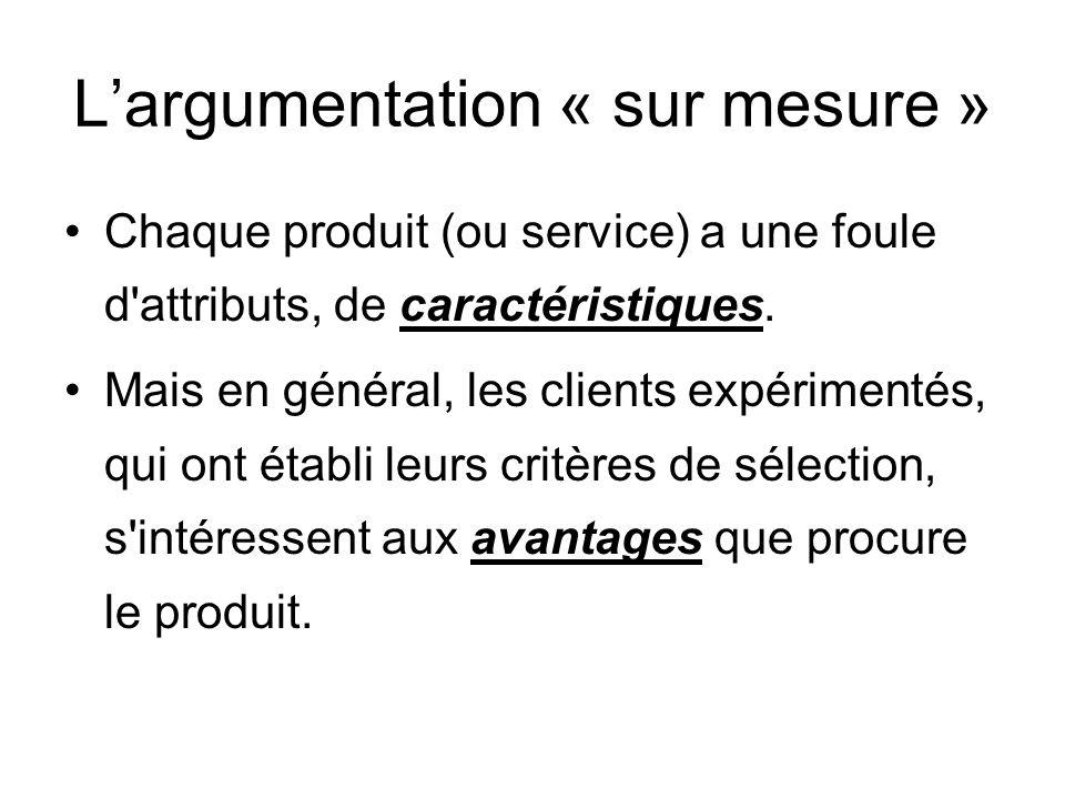 Largumentation « sur mesure » Chaque produit (ou service) a une foule d'attributs, de caractéristiques. Mais en général, les clients expérimentés, qui