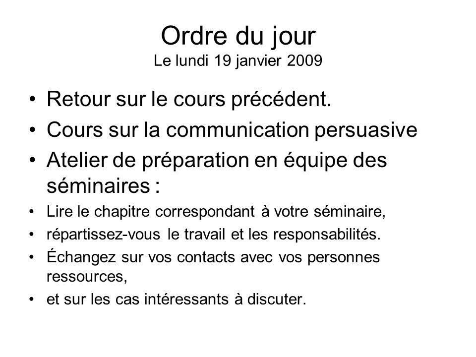 Ordre du jour Le lundi 19 janvier 2009 Retour sur le cours précédent. Cours sur la communication persuasive Atelier de préparation en équipe des sémin