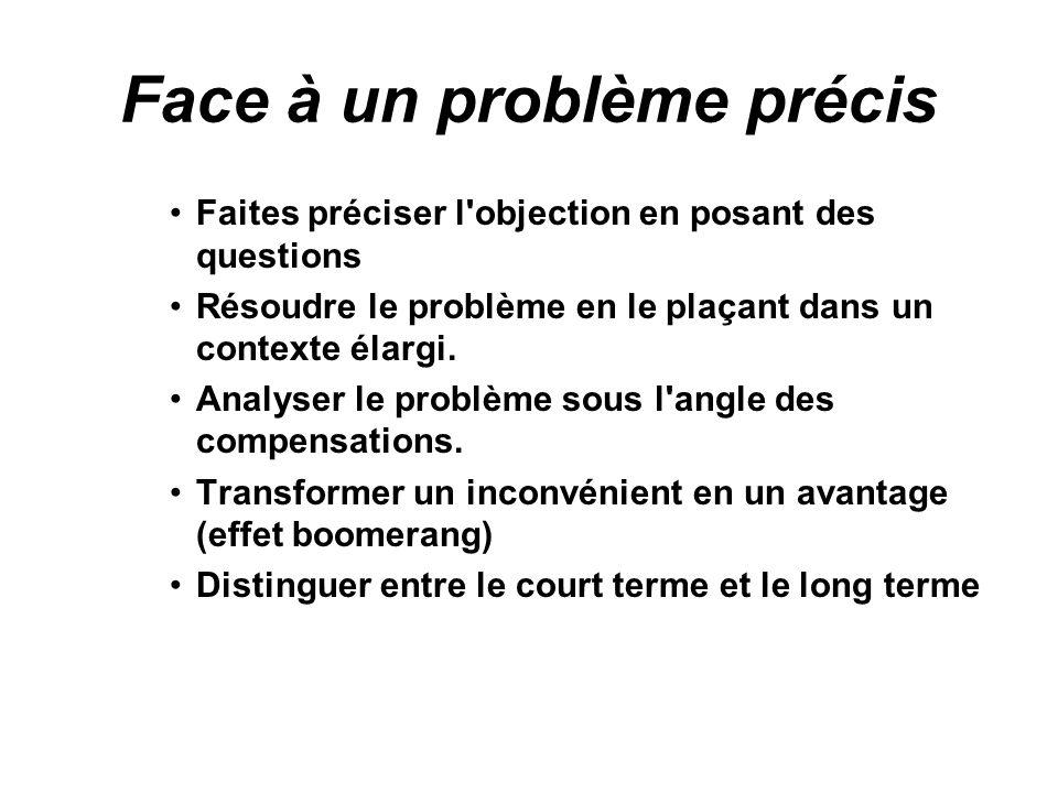 Face à un problème précis Faites préciser l objection en posant des questions Résoudre le problème en le plaçant dans un contexte élargi.