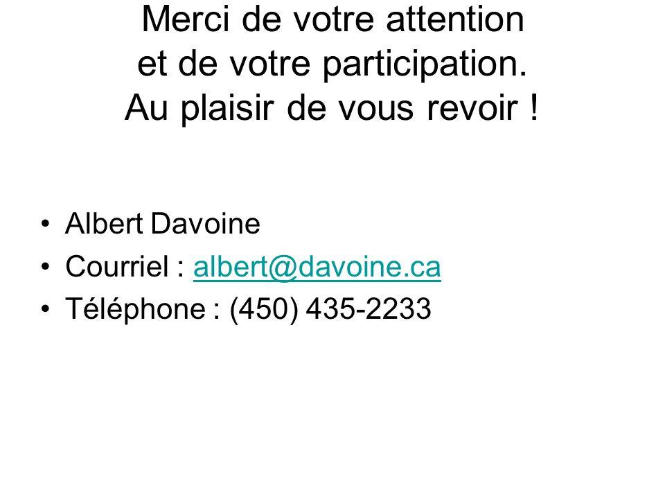Merci de votre attention et de votre participation. Au plaisir de vous revoir ! Albert Davoine Courriel : albert@davoine.caalbert@davoine.ca Téléphone