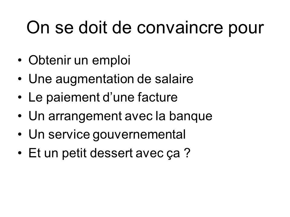 On se doit de convaincre pour Obtenir un emploi Une augmentation de salaire Le paiement dune facture Un arrangement avec la banque Un service gouvernemental Et un petit dessert avec ça ?