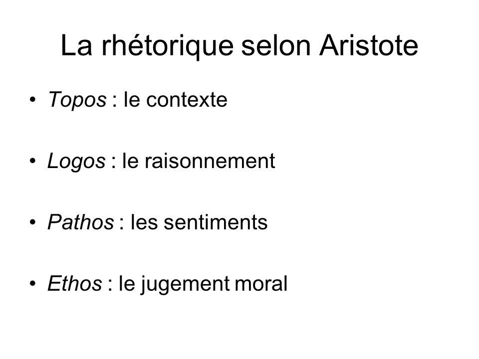 La rhétorique selon Aristote Topos : le contexte Logos : le raisonnement Pathos : les sentiments Ethos : le jugement moral