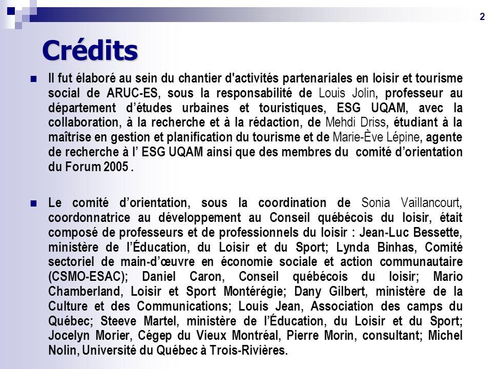 2Crédits Il fut élaboré au sein du chantier d activités partenariales en loisir et tourisme social de ARUC-ES, sous la responsabilité de Louis Jolin, professeur au département détudes urbaines et touristiques, ESG UQAM, avec la collaboration, à la recherche et à la rédaction, de Mehdi Driss, étudiant à la maîtrise en gestion et planification du tourisme et de Marie-Ève Lépine, agente de recherche à l ESG UQAM ainsi que des membres du comité dorientation du Forum 2005.