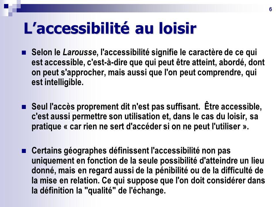 6 Laccessibilité au loisir Selon le Larousse, l accessibilité signifie le caractère de ce qui est accessible, c est-à-dire que qui peut être atteint, abordé, dont on peut s approcher, mais aussi que l on peut comprendre, qui est intelligible.