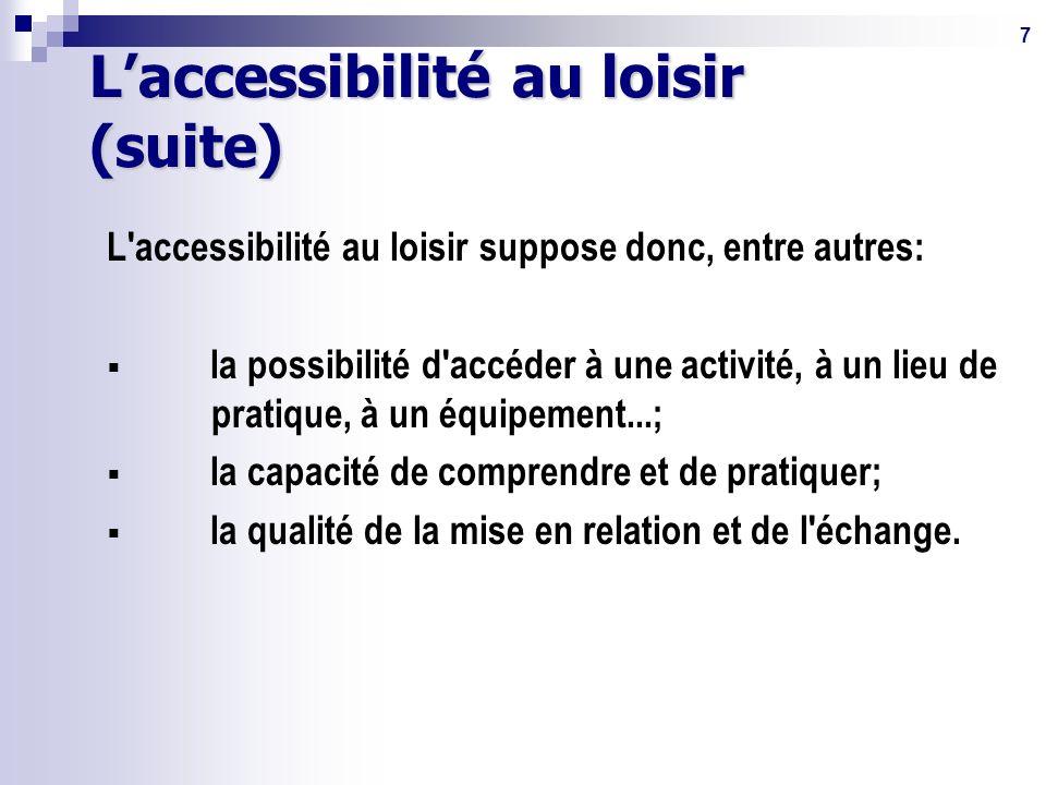 7 Laccessibilité au loisir (suite) L accessibilité au loisir suppose donc, entre autres: la possibilité d accéder à une activité, à un lieu de pratique, à un équipement...; la capacité de comprendre et de pratiquer; la qualité de la mise en relation et de l échange.