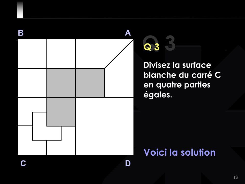 13 Q 3 B A D C Voici la solution Divisez la surface blanche du carré C en quatre parties égales.