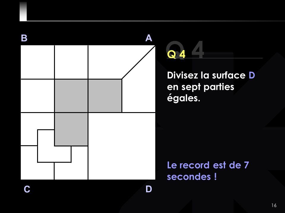 16 Q 4 B A D C Q 4 Le record est de 7 secondes ! Divisez la surface D en sept parties égales.