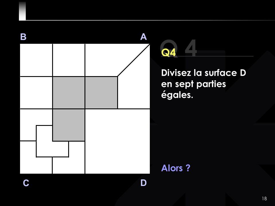 18 Q 4 B A D C Alors Divisez la surface D en sept parties égales.