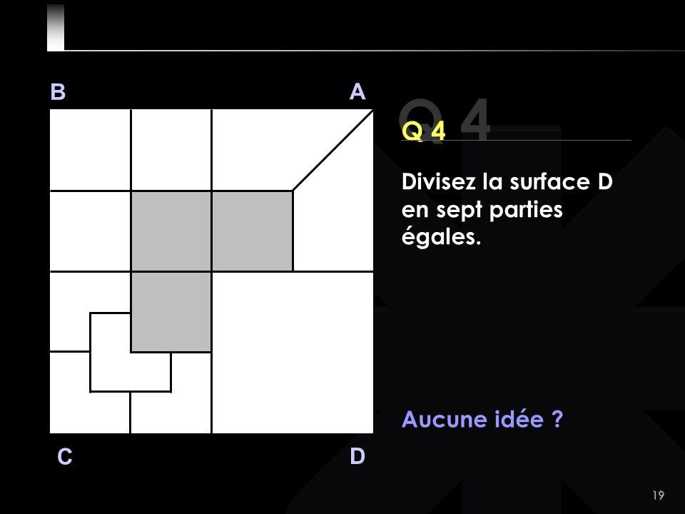 19 Q 4 B A D C Aucune idée Divisez la surface D en sept parties égales.