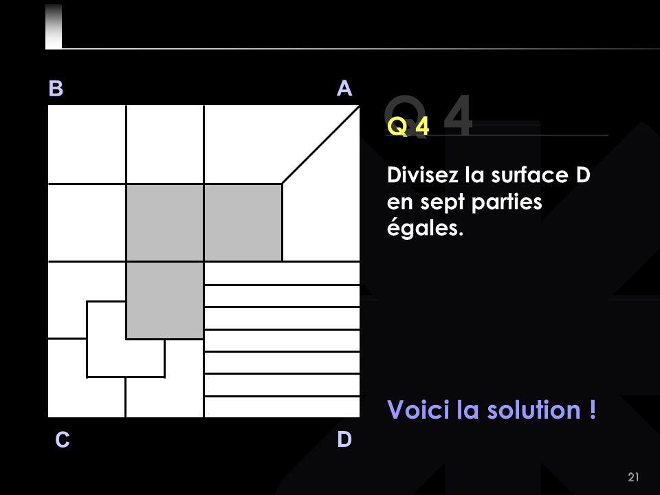 21 Q 4 B A D C Voici la solution ! Divisez la surface D en sept parties égales.
