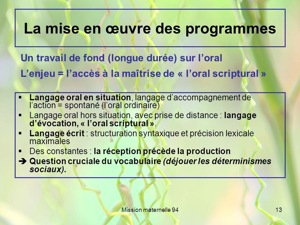 Mission maternelle 9413 La mise en œuvre des programmes Langage oral en situation, langage daccompagnement de laction = spontané (loral ordinaire) Lan