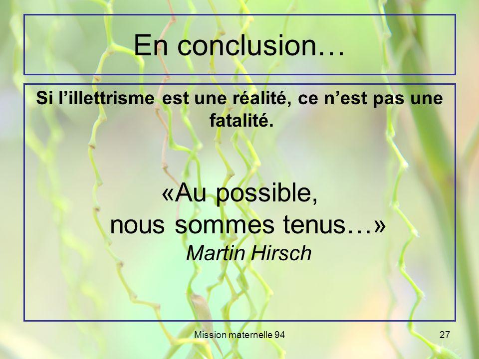 Mission maternelle 9427 En conclusion… Si lillettrisme est une réalité, ce nest pas une fatalité. «Au possible, nous sommes tenus…» Martin Hirsch