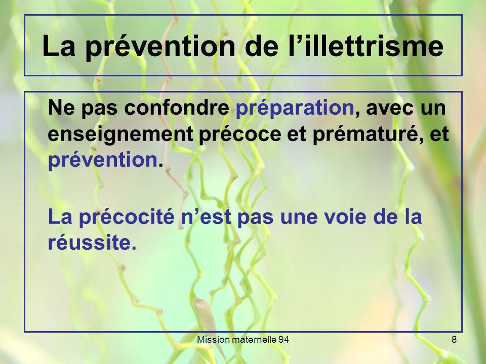 Mission maternelle 948 La prévention de lillettrisme Ne pas confondre préparation, avec un enseignement précoce et prématuré, et prévention. La précoc