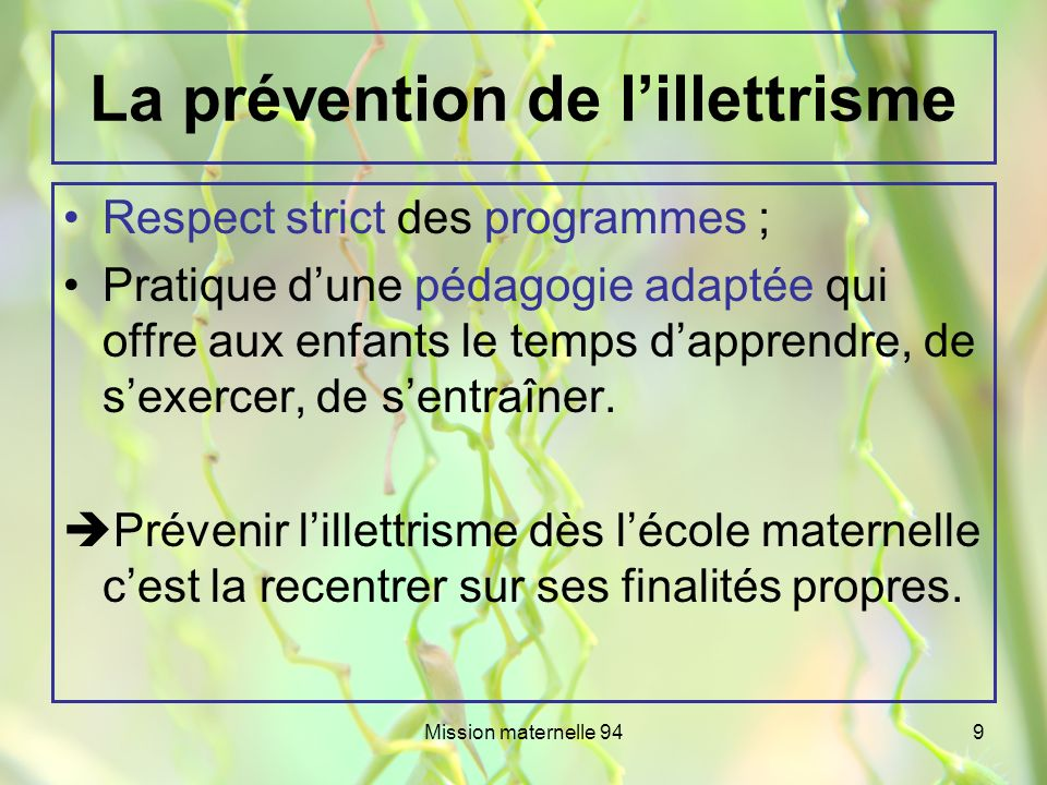 Mission maternelle 949 La prévention de lillettrisme Respect strict des programmes ; Pratique dune pédagogie adaptée qui offre aux enfants le temps da