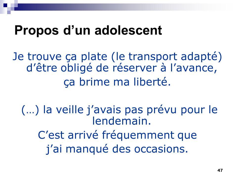 47 Propos dun adolescent Je trouve ça plate (le transport adapté) dêtre obligé de réserver à lavance, ça brime ma liberté.
