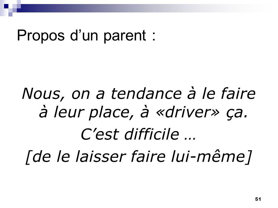 51 Propos dun parent : Nous, on a tendance à le faire à leur place, à «driver» ça.