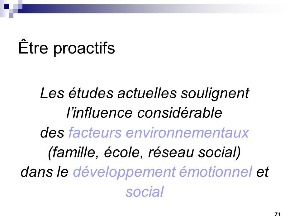 71 Être proactifs Les études actuelles soulignent linfluence considérable des facteurs environnementaux (famille, école, réseau social) dans le développement émotionnel et social